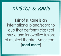 KRISTOF & KANE       Kristof & Kane is an   international piano/soprano  duo that performs classical  music and innovative fusions of musical theatre, American...  [read more]