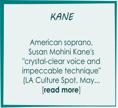 "KANE       American soprano,  Susan Mohini Kane's  ""crystal-clear voice and  impeccable technique"" (LA Culture Spot, May...      [read more]"